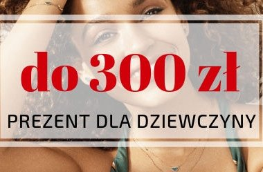 Pomysł na prezent dla kobiety do 300 zł